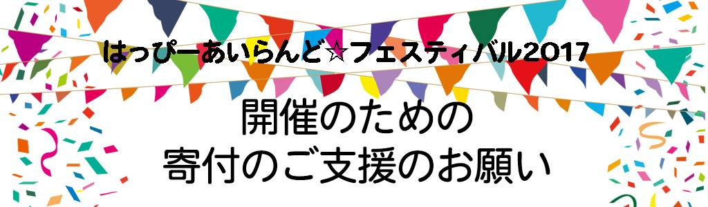 はっぴーあいらんど☆フェスティバル2017 寄付支援お願い。